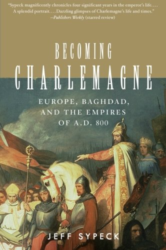 Becoming Charlemagne: Europe, Baghdad, and the Empires of A.D. 800: Jeff Sypeck: 9780060797072: Amazon.com: Books