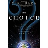 The Choice: Using Conscious Thought and Physics of the Mind to Reshape the Worldby Mike Bara