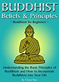 Buddhist Beliefs & Principles: Understanding the Basic Principles of Buddhism and How to Incorporate Buddhism into Your Life (Buddhism for Beginners)