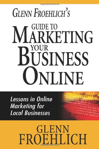 Glenn Froehlich'S Guide To Marketing Your Business Online: Lessons In Online Marketing For Local Businesses