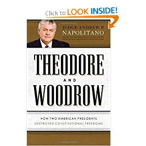 Theodore and Woodrow: How Two American Presidents Destroyed Constitutional Freedom by Andrew P. Napolitano