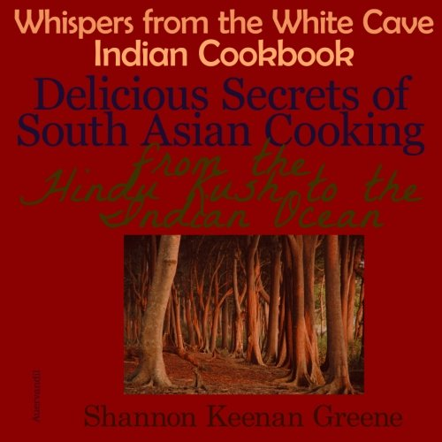 Whispers from the White Cave Indian Cookbook: Delicious Secrets of South Asian Cooking from the Hindu Kush to the Indian Ocean by Shannon Keenan Greene