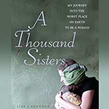 A Thousand Sisters: My Journey into the Worst Place on Earth to Be a Woman Audiobook by Lisa J. Shannon Narrated by Lisa J. Shannon