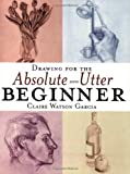 img - for Drawing for the Absolute and Utter Beginner by Claire Watson Garcia (2003-10-01) book / textbook / text book