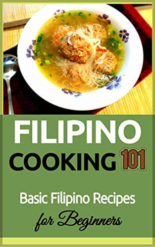 Filipino Cooking 101: Basic Filipino Recipes for Beginners (Filipino Cooking - Filipino Food - Filipino Meals - Filipino Recipes- Pinoy food) by Armando Lopez