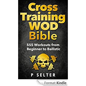 Cross Training WOD Bible: 555 Workouts from Beginner to Ballistic (English Edition)