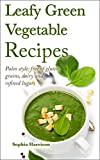 Leafy Green Vegetable Recipes: Paleo style: free of gluten, grains, dairy and refined sugars (such as green juice recipes, soups and salads) (green vegetable recipes, green juice recipes)