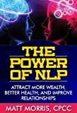 The Power of NLP - Attract More Wealth, Better Health, And Improve Relationships (Neuro Linguistic Programming, Pick Up Artist, NLP Techniques, Self Confidence, Self Esteem, Positive Psychology)