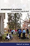 Archaeologists as Activists: Can Archaeologists Change the World?