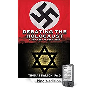 DEBATING THE HOLOCAUST: A New Look At Both Sides By Thomas Dalton, Ph.D