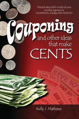 Couponing and other ideas that make Cents: Practical ideas to help you save HUNDREDS of dollars PER MONTH