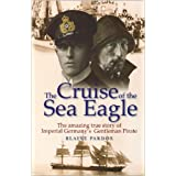 The Cruise of the Sea Eagle: The Story of Imperial Germany's Gentleman Pirateby Blaine Pardoe