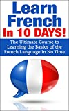 img - for French: Learn French In 10 DAYS! - The Ultimate Course to Learning the Basics of the French Language In No Time (French Language, France, French,Learn ... Japanese, Italian,Communication Skills) book / textbook / text book