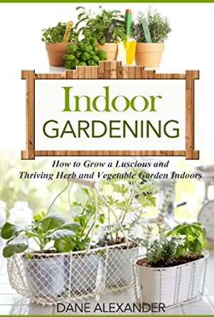 Indoor gardening how to grow a luscious and thriving herb for Indoor gardening amazon