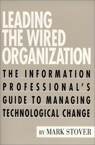 Leading the Wired Organization: The Information Professional's Guide to Managing Technological Change