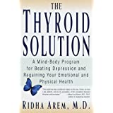 The Thyroid Solution: A Mind-Body Program for Beating Depression and Regaining Your Emotional and Phys ical Health ~ Ridha Arem