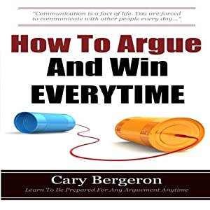 How to Argue and Win Every Time: Everything You Need to Know about Arguing, Debating, and How to Come Out on Top | [Cary Bergeron]