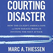 Courting Disaster: How the CIA Kept America Safe and How Barack Obama Is Inviting the Next Attack | [Marc A. Thiessen]
