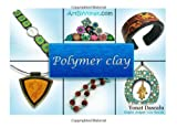 Polymer clay: All the basic and advanced techniques you need to create with polymer clay. (Volume 1)