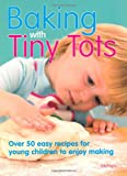 Baking With Tiny Tots: Over 50 Easy Recipes That You and Your Child Can Make Together Becky Johnson