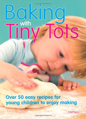 Baking with Tiny Tots: Over 50 Easy Recipes That You and Your Child Can Make Together