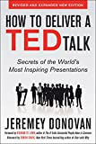 How to Deliver a TED Talk: Secrets of the World's Most Inspiring Presentations, revised and expanded new edition, with a foreword by Richard St. John: ... of the World's Most Inspiring Presentations