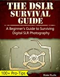 The DSLR Survival Guide: A Beginners Guide to Surviving Digital SLR Photography