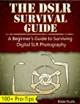 The DSLR Survival Guide: A Beginner's...