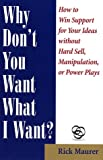 Why Don't You Want What I Want?: How to Win Support for Your Ideas without Hard Sell, Manipulation, or Power Plays (1885167563) by Maurer, Rick