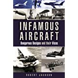 Infamous Aircraft: Dangerous Designs and Their Vicesby Robert Jackson