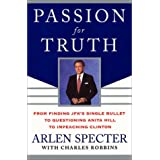 Passion for Truth: From Finding JFK's Single Bullet to Questioning Anita Hill to Impeaching Clinton ~ Arlen Specter
