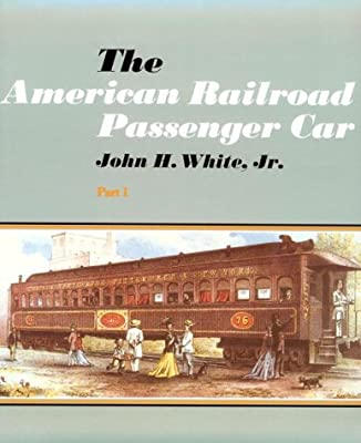 The American Railroad Passenger Car (Johns Hopkins Studies in the History of Technology) (Part 1) John H. White Jr.