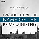 Can You Tell Me the Name of the Prime Minister? (BBC Radio 4: Afternoon Play) Radio/TV Program by Martin Jameson Narrated by Amita Dhiri, Suzanna Hamilton, Jude Akuwudike, Tony Bell, David Seddon, Christine Kavanagh
