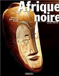 Afrique noire : Masques, sculptures, bijoux par Laure Meyer