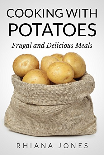 Cooking with Potatoes: Frugal and Delicious Meals (Frugal Living Academy Book 3) by Rhiana Jones