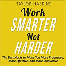 Work Smarter, Not Harder: The Best Hacks to Make You More Productive, More Effective, and More Innovative Audiobook by Taylor Haskins Narrated by Braden Patrick