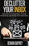 Declutter Your Inbox: Inbox Detox In 6 Easy Steps - Increase Productivity And Finally Get To Inbox Zero! (Decluttering And Organizing, Decluttering Your ... Effective Communication Skills Book 1)