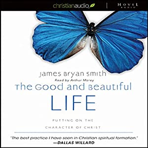 The Good and Beautiful Life: Putting on the Character of Christ | [James Bryan Smith]