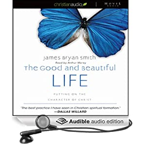 The Good and Beautiful Life: Putting on the Character of Christ (Unabridged)