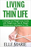Living the Thin Life: A Dieting and Weight Loss Guide with Weight Loss Tips & Weight Maintenance Strategies for Life