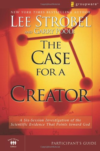The Case for a Creator Participant's Guide: A Six-Session Investigation of the Scientific Evidence That Points toward God (Groupware Small Group Edition), Strobel, Lee; Poole, Garry D.