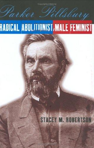 Parker Pillsbury: Radical Abolitionist, Male Feminist, Stacey M. Robertson