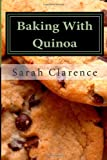 Sarah Clarence Baking With Quinoa: Healthier Bread, Muffin, Cookie and Cake Recipes