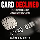 Card Declined: Learn to Set Priorities So You Stop Overspending Hörbuch von Landon T. Smith Gesprochen von: Jim D Johnston