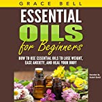 Essential Oils for Beginners: How to Use Essential Oils to Lose Weight, Ease Anxiety, and Heal Your Body | Grace Bell