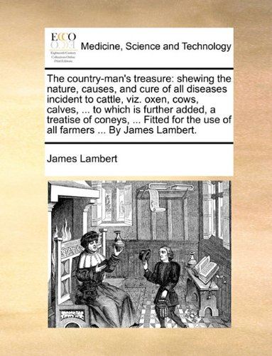 The country-man's treasure: shewing the nature, causes, and cure of all diseases incident to cattle, viz. oxen, cows, calves, ... to which is further ... the use of all farmers ... By James Lambert.