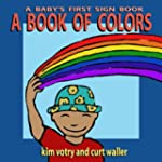 A Book of Colors: A Baby's First Sign...