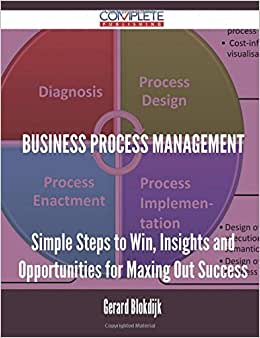 Business Process Management - Simple Steps To Win, Insights And Opportunities For Maxing Out Success