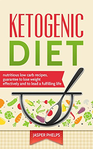 Ketogenic Diet: Nutritious low carb recipes, guarantee to lose weight effectively and to lead a fulfilling life by Jasper Phelps