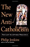 The New Anti-Catholicism: The Last Acceptable Prejudice (0195176049) by Jenkins, Philip